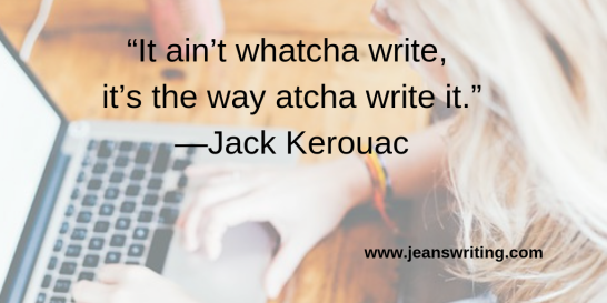 """It ain't whatcha write, it's the way atcha write it.""—Jack Kerouac"